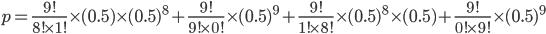 p=\frac{9!}{8!\times1!}\times(0.5)\times(0.5)^8+\frac{9!}{9!\times0!}\times(0.5)^9+\frac{9!}{1!\times8!}\times(0.5)^8\times(0.5)+\frac{9!}{0!\times9!}\times(0.5)^9