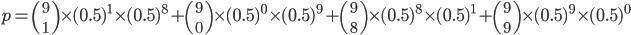 p={9 \choose 1}\times(0.5)^1\times(0.5)^8+{9 \choose 0}\times(0.5)^0\times(0.5)^9+{9 \choose 8}\times(0.5)^8\times(0.5)^1+{9 \choose 9}\times(0.5)^9\times(0.5)^0