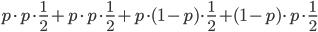 p\cdot p\cdot \frac{1}{2}+p\cdot p\cdot \frac{1}{2}+p\cdot (1-p)\cdot \frac{1}{2}+(1-p)\cdot p\cdot \frac{1}{2}