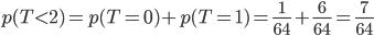 p(T<2)=p(T=0)+p(T=1)=\frac{1}{64}+\frac{6}{64}=\frac{7}{64}