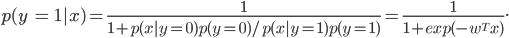 p(y; = ; 1|x) = frac {1}{ 1 + p (x|y =0) p(y = 0) / p(x|y = 1) p (y = 1)}= frac {1} {1 +exp (-w^T x)}.