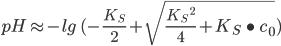 pH \approx -lg \ (-\frac{K_{S}}{2} + \sqrt{\frac{K_{S} \ ^{2}}{4} + K_{S} \ \bullet \ c_{0}})