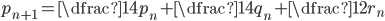 p_{n+1}=\dfrac{1}{4}p_{n}+\dfrac{1}{4}q_{n}+ \dfrac{1}{2}r_{n}