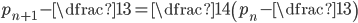 p_{n+1}-\dfrac{1}{3}=\dfrac{1}{4}\left(p_{n}-\dfrac{1}{3}\right)