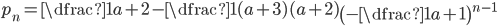 p_{n}= \dfrac{1}{a+2}-\dfrac{1}{(a+3)(a+2)}\left(-\dfrac{1}{a+1}\right)^{n-1}