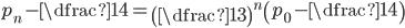 p_{n}- \dfrac{1}{4}=\left(\dfrac{1}{3}\right)^{n}\left(p_{0}-\dfrac{1}{4}\right)