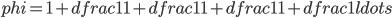 phi =1+dfrac {1}{1+dfrac {1}{1+dfrac {1}{1+dfrac {1}{ldots }}}}