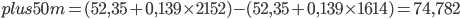 plus50m = (52,35 + 0,139 \times 2152) - (52,35 + 0,139 \times 1614) = 74,782