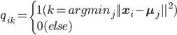 q_{ik} = \left\{ \begin{array}{l} 1 (k = arg min_j || \mathbf{x}_i - \mathbf{\mu}_j ||^2) \\ 0 (else) \end{array} \right.