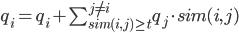 q_i = q_i + \sum_{sim(i,j)\geq t}^{j\neq i} q_j \cdot sim(i,j) }