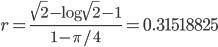 r=\frac{\sqrt{2}-\log\sqrt{2}-1}{1-\pi/4}=0.31518825