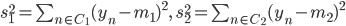 s_1^2 = \sum_{n\in C_1}(y_n-m_1)^2,\,\,\,\,s_2^2 = \sum_{n\in C_2}(y_n-m_2)^2