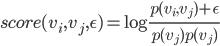 score(v_i, v_j, \epsilon) = \log \frac{p(v_i, v_j) +\epsilon}{p(v_j)p(v_j)}