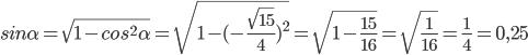 sin\alpha=\sqrt{1-cos^2\alpha}=\sqrt{1-(-\frac{\sqrt{15}}{4})^2}=\sqrt{1-\frac{15}{16}}}=\sqrt{\frac{1}{16}}=\frac{1}{4}=0,25