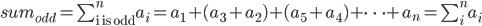 sum_{odd} = \sum_{\text{i is odd}}^{n}a_{i} = a_1 + (a_3 + a_2) + (a_5 + a_4) + \cdots + a_n = \sum_{i}^{n}a_i