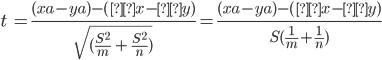 t\ =\frac{(xa-ya)-(μx - μy)}{\sqrt{(\frac{S^2}{m}\ +\ \frac{S^2}{n})}}=\frac{(xa-ya)-(μx - μy)}{S(\frac{1}{m}+\frac{1}{n})}