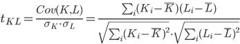 t_{KL}=\frac{Cov(K,L)}{\sigma_K{\cdot}\sigma_L}=\frac{\sum_i(K_i-\bar{K})(L_i-\bar{L})}{\sqrt{\sum_i(K_i-\bar{K})^2}{\cdot}\sqrt{\sum_i(L_i-\bar{L})^2}}