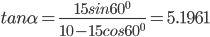 tan{\alpha}=\frac{15sin{60^0}}{10-15cos60^0} =5.1961