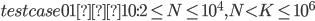 testcase01~10: 2\le N\le 10^4,N < K \le 10^6