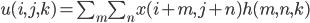 u(i,j,k)=\sum_m \sum_n x(i+m,j+n)h(m,n,k)