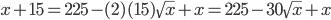 x + 15 = 225 - (2)(15)\sqrt{x} + x = 225 - 30\sqrt{x} + x