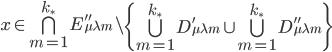 x \in  \bigcap_{m=1}^{k_{\ast}}E_{\mu \lambda m}'' \setminus \left\{\bigcup_{m=1}^{k_{\ast}}D_{\mu \lambda m}' \cup \bigcup_{m=1}^{k_{\ast}}D_{\mu \lambda m}''\right\}