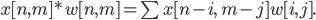 x[n,m]*w[n,m]= \sum x[n-i, \;m-j] w [i,j].