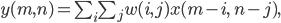 y(m,n) = \sum _i \sum _j w(i,j) x (m-i, \; n-j),