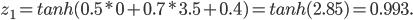 z_1 = tanh (0.5 * 0 + 0.7 * 3.5 + 0.4) = tanh (2.85) = 0.993.