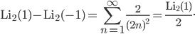 ~\displaystyle{\mathrm{Li}_2(1)-\mathrm{Li}_2(-1)=\sum_{n=1}^\infty\frac{2}{(2n)^2}=\frac{\mathrm{Li}_2(1)}{2}}.