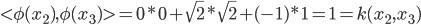<\phi(x_2),\phi(x_3)>=0*0+\sqrt{2}*\sqrt{2}+(-1)*1=1=k(x_2,x_3)