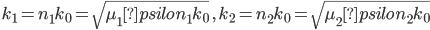 k_1=n_1k_0=\sqrt{\mu_1psilon_1k_0}\ , \ k_2=n_2k_0=\sqrt{\mu_2psilon_2k_0}