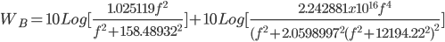 {W_B} = 10Log[\frac{{1.025119{f^2}}}{{{f^2} + {{158.48932}^2}}}] + 10Log[\frac{{2.242881x{{10}^{16}}{f^4}}}{{({f^2} + {{2.0598997}^2}{{({f^2} + {{12194.22}^2})}^2}}}]
