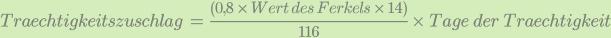 Traechtigkeitszuschlag\;=\;\frac{\left(0,8\;\times\;Wert\;des\;Ferkels\;\times\;14\right)}{116}\;\times\;Tage\;der\;Traechtigkeit