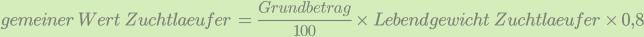 gemeiner\;Wert\;Zuchtlaeufer\;=\:\frac{Grundbetrag}{100}\;\times\;Lebendgewicht\;Zuchtlaeufer\;\times\;0,8