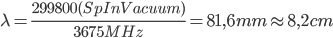 \lambda = \frac{299800(SpInVacuum)}{3675MHz} = 81,6 mm \approx 8,2 cm