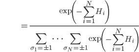 \hspace{38}=\displaystyle \frac{\exp\left(-\sum_{i=1}^NH_i\right)}{\sum_{\sigma_1=\pm1}\cdots\sum_{\sigma_N=\pm1}\exp\left(-\sum_{i=1}^NH_i\right)}