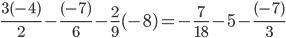\frac{3(-4)}{2}- \frac{(-7)}{6}-\frac{2}{9}(-8) =- \frac{7}{18}-5 - \frac{(-7)}{3}