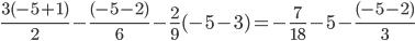 \frac{3(-5 + 1)}{2}- \frac{(-5-2)}{6}-\frac{2}{9}(-5 - 3) =- \frac{7}{18}-5 - \frac{(-5 - 2)}{3}