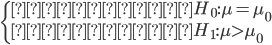 \begin{cases}                     \text{帰無仮説} ~ H_0: \mu = \mu_0 \\                     \text{対立仮説} ~ H_1: \mu > \mu_0                 \end{cases}