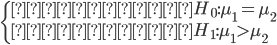 \begin{cases}                     \text{帰無仮説} ~ H_0: \mu_1 = \mu_2 \\                     \text{対立仮説} ~ H_1: \mu_1 > \mu_2                 \end{cases}