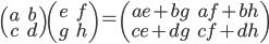 \begin{pmatrix}     a & b \\     c & d   \end{pmatrix}   \begin{pmatrix}     e & f \\     g & h   \end{pmatrix}   =   \begin{pmatrix}     ae + bg & af + bh \\     ce + dg & cf + dh   \end{pmatrix}