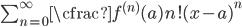 \sum_{n=0}^{\infty} \cfrac{f^{(n)}(a)}{n!} (x-a)^{n}