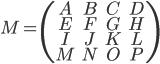 [cht]   M=\(\matrix{ A & B & C & D\cr E & F & G & H\cr I & J & K & L\cr M & N & O & P\cr }\)[/cht]