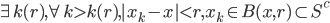 \begin{eqnarray} \exists k(r), \forall k > k(r), |x_k - x| < r,    x_k \in B(x ,r) \subset S^c  \end{eqnarray}