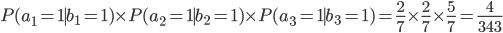 \displaystyle   P(a_1=1 \mid b_1=1) \times P(a_2 =1 \mid b_2=1) \times P(a_3=1 \mid b_3=1) = \frac{2}{7} \times \frac{2}{7} \times \frac{5}{7} = \frac{4}{343}