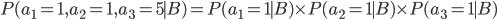 \displaystyle  P(a_1 =1, a_2=1, a_3 = 5 \mid B ) = P(a_1=1 \mid B) \times P(a_2 =1 \mid B) \times P(a_3=1 \mid B)