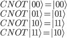 CNOT |0 0 \rangle = |0 0 \rangle \\  CNOT |0 1 \rangle = |0 1 \rangle \\  CNOT |1 0 \rangle = |1 1 \rangle \\  CNOT |1 1 \rangle = |1 0 \rangle \\