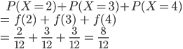 \ \ \ \ \ P(X=2) + P(X=3) + P(X=4) \\ =\ f(2)\ +\ f(3)\ +\ f(4) \\ =\ \frac{2}{12}\ +\ \frac{3}{12}\ +\ \frac{3}{12}\ =\ \frac{8}{12}