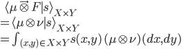 \:\:\:\: \langle \mu \vec\otimes F \mid s \rangle_{X\times Y} \\ = \langle \mu \otimes \nu \mid s \rangle_{X\times Y} \\ = \int_{(x, y)\in X\times Y}s(x, y) \,(\mu \otimes \nu)(dx, dy)